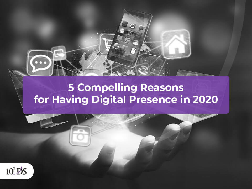 5 Compelling Reasons for Having Digital Presence in 2020